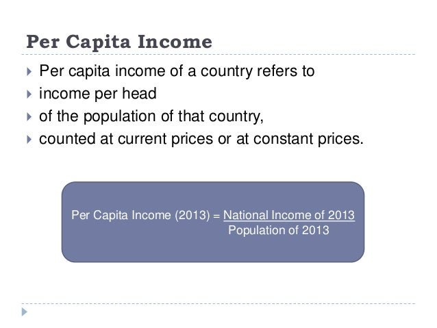 Per Capita Income  Per capita income of a country refers to  income per head  of the population of that country,  coun...