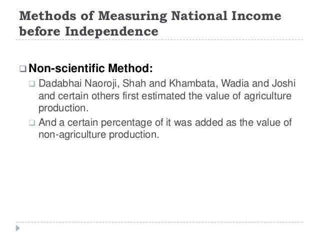 Methods of Measuring National Income before Independence  Non-scientific Method:  Dadabhai Naoroji, Shah and Khambata, W...