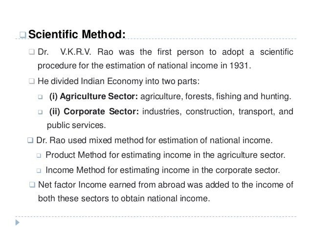  Scientific Method:  Dr. V.K.R.V. Rao was the first person to adopt a scientific procedure for the estimation of nationa...