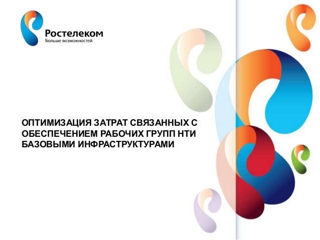 www.rt.ru ОПТИМИЗАЦИЯ ЗАТРАТ СВЯЗАННЫХ С ОБЕСПЕЧЕНИЕМ РАБОЧИХ ГРУПП НТИ БАЗОВЫМИ ИНФРАСТРУКТУРАМИ