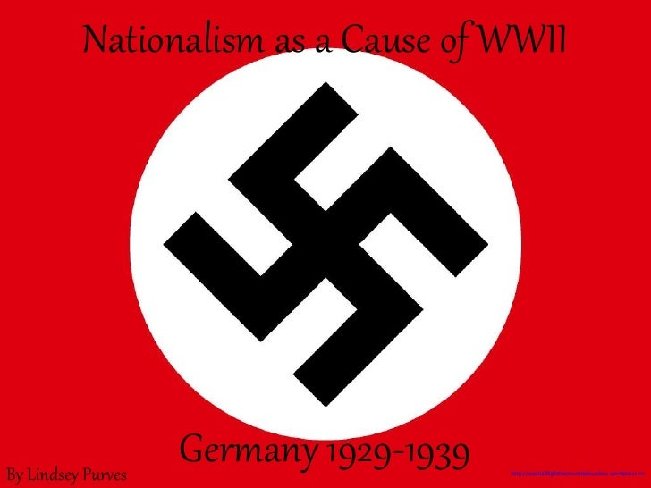 Nationalism as a Cause of WWII Germany 1929-1939 By Lindsey Purves http://weshallfightthemonthebeaches.wordpress.com/2009/...