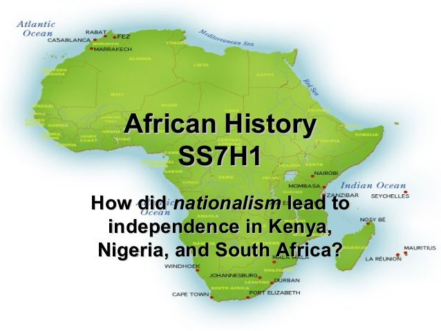 African History       SS7H1How did nationalism lead to independence in Kenya,Nigeria, and South Africa?