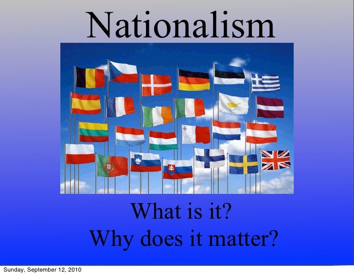 Nationalism                                    What is it?                              Why does it matter? Sunday, Septem...