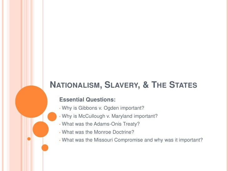 NATIONALISM, SLAVERY, & THE STATES   Essential Questions:       Why is Gibbons v. Ogden important?   •        Why is McCul...