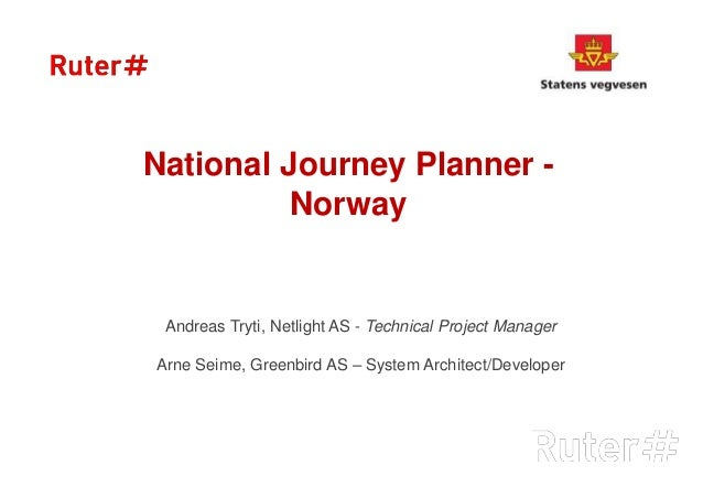 National Journey Planner - Norway Andreas Tryti, Netlight AS - Technical Project Manager Arne Seime, Greenbird AS – System...