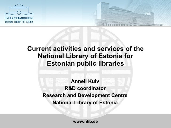 Current activities and services of the National Library of Estonia for E stonian public libraries Anneli Kuiv R&D coordina...