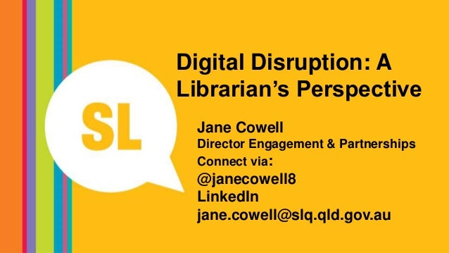 Digital Disruption: A Librarian's Perspective Jane Cowell Director Engagement & Partnerships Connect via: @janecowell8 Lin...