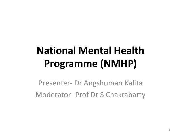 National Mental Health  Programme (NMHP)  Presenter- Dr Angshuman Kalita  Moderator- Prof Dr S Chakrabarty  1