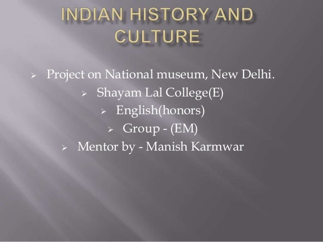   Project on National museum, New Delhi.  Shayam Lal College(E)  English(honors)  Group - (EM)  Mentor by - Manish Ka...