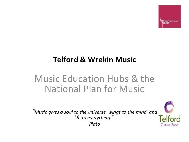 "Telford & Wrekin Music Music Education Hubs & the National Plan for Music "" Music gives a soul to the universe, wings to t..."