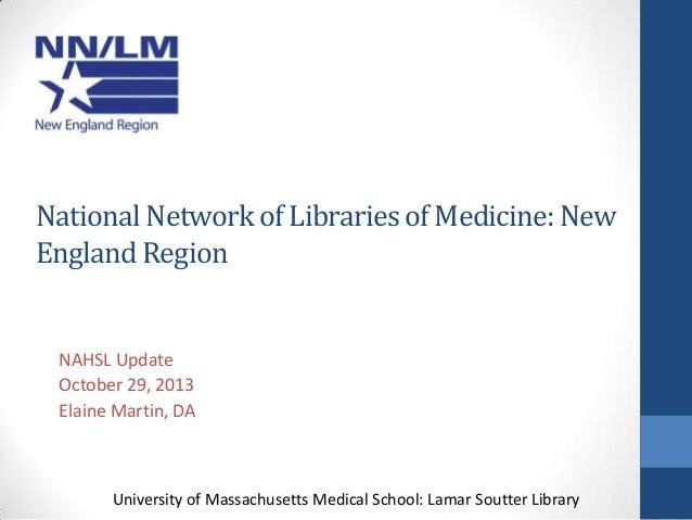 National Network of Libraries of Medicine: New England Region  NAHSL Update October 29, 2013 Elaine Martin, DA  University...