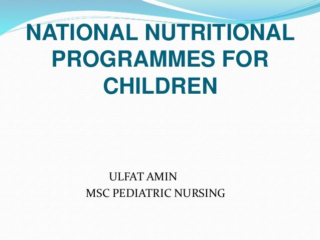 NATIONAL NUTRITIONAL PROGRAMMES FOR CHILDREN ULFAT AMIN MSC PEDIATRIC NURSING