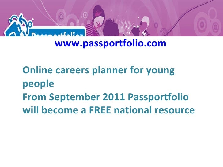 www.passportfolio.com Online careers planner for young people From September 2011 Passportfolio will become a FREE nationa...