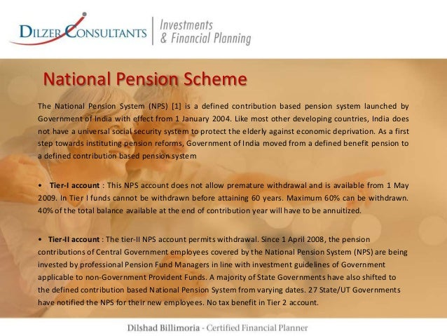 National Pension Scheme The National Pension System (NPS) [1] is a defined contribution based pension system launched by G...