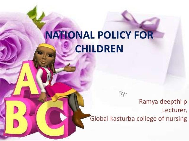 NATIONAL POLICY FOR CHILDREN By- Ramya deepthi p Lecturer, Global kasturba college of nursing
