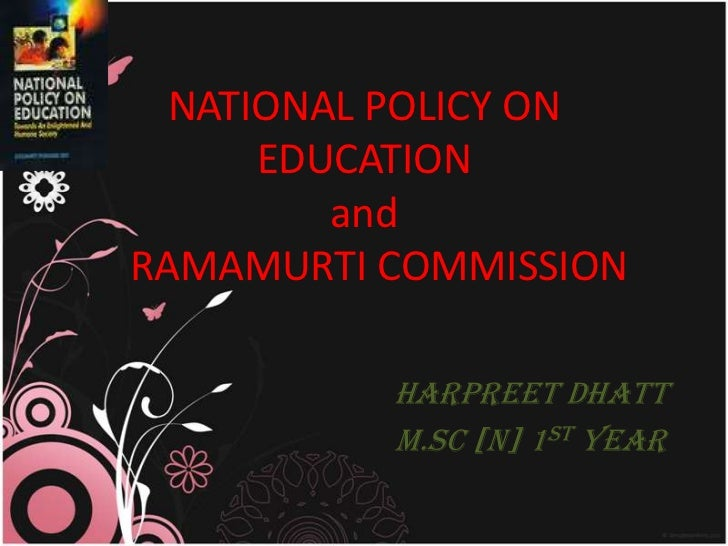NATIONAL POLICY ON      EDUCATION         andRAMAMURTI COMMISSION          HARPREET DHATT          M.Sc [N] 1st Year