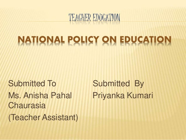 TEACHER EDUCATION NATIONAL POLICY ON EDUCATION Submitted To Submitted By Ms. Anisha Pahal Priyanka Kumari Chaurasia (Teach...