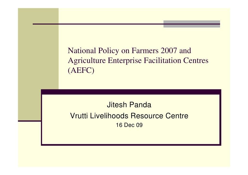 National Policy on Farmers 2007 and Agriculture Enterprise Facilitation Centres (AEFC)                 Jitesh Panda Vrutti...