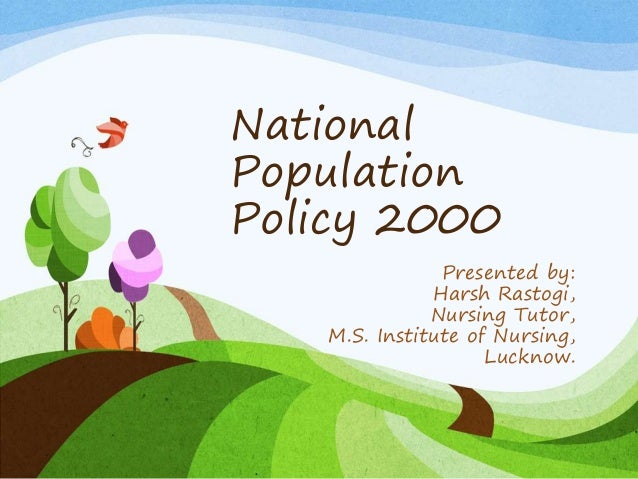 National Population Policy 2000 Presented by: Harsh Rastogi, Nursing Tutor, M.S. Institute of Nursing, Lucknow.