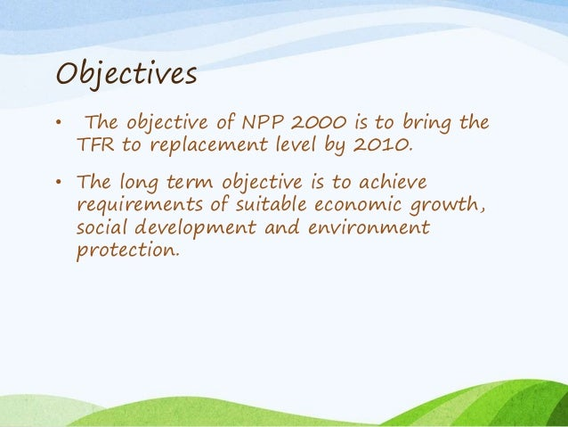Objectives • The objective of NPP 2000 is to bring the TFR to replacement level by 2010. • The long term objective is to a...