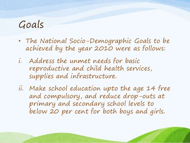 Goals • The National Socio-Demographic Goals to be achieved by the year 2010 were as follows: i. Address the unmet needs f...
