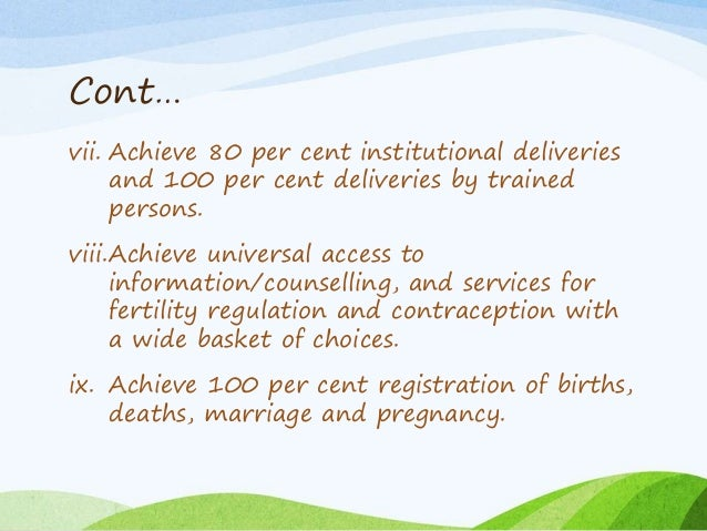 Cont… vii. Achieve 80 per cent institutional deliveries and 100 per cent deliveries by trained persons. viii.Achieve unive...