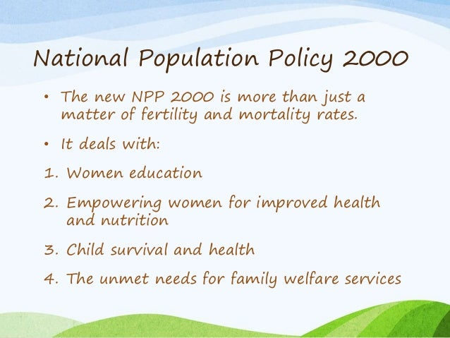 National Population Policy 2000 • The new NPP 2000 is more than just a matter of fertility and mortality rates. • It deals...