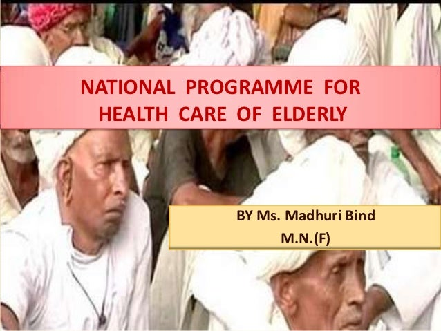 NATIONAL PROGRAMME FOR HEALTH CARE OF ELDERLY            BY Ms. Madhuri Bind                  M.N.(F)                     ...
