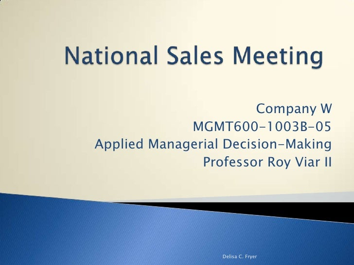 National Sales Meeting<br />Company W <br />MGMT600-1003B-05<br />Applied Managerial Decision-Making<br />Professor Roy Vi...
