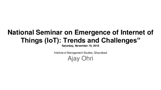 "National Seminar on Emergence of Internet of Things (IoT): Trends and Challenges"" Saturday, November 19, 2016 Institute of..."