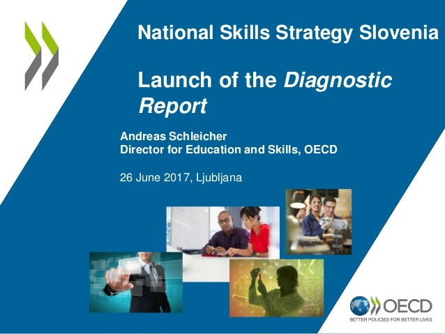 National Skills Strategy Slovenia Launch of the Diagnostic Report Andreas Schleicher Director for Education and Skills, OE...