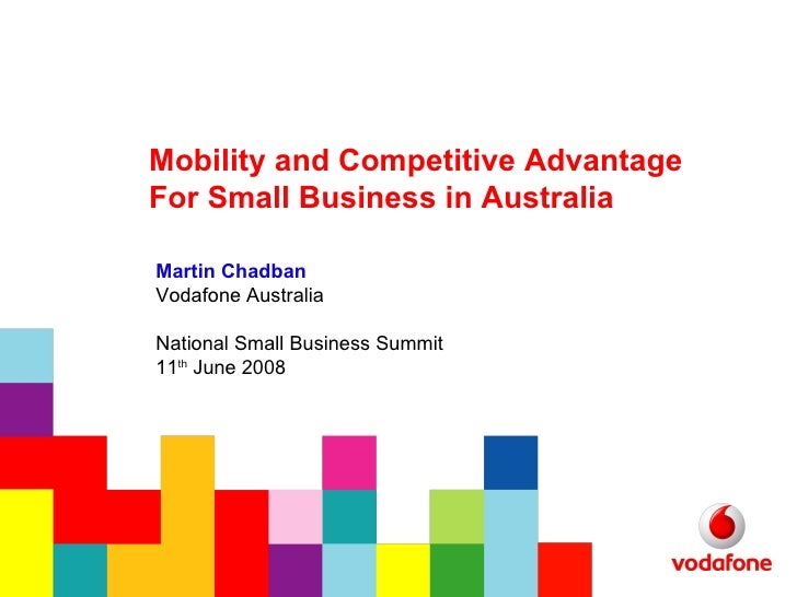 Mobility and Competitive Advantage  For Small Business in Australia Martin Chadban Vodafone Australia National Small Busin...