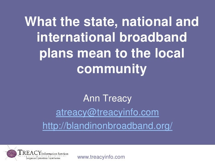 What the state, national and international broadband plans mean to the local community<br />Ann Treacy<br />atreacy@treacy...