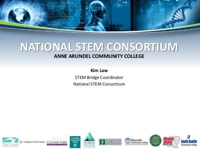 ANNE ARUNDEL COMMUNITY COLLEGE Kim Law STEM Bridge Coordinator National STEM Consortium NATIONAL STEM CONSORTIUM