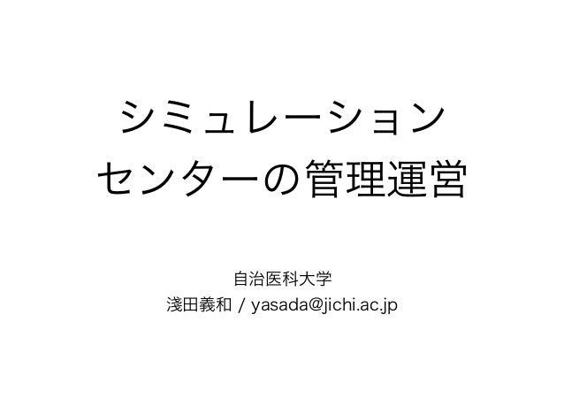 シミュレーション センターの管理運営 自治医科大学 淺田義和 / yasada@jichi.ac.jp