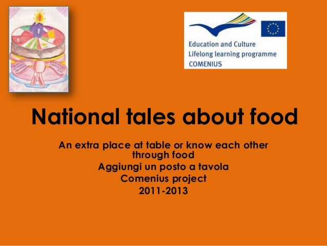National tales about food An extra place at table or know each other through food Aggiungi un posto a tavola Comenius proj...