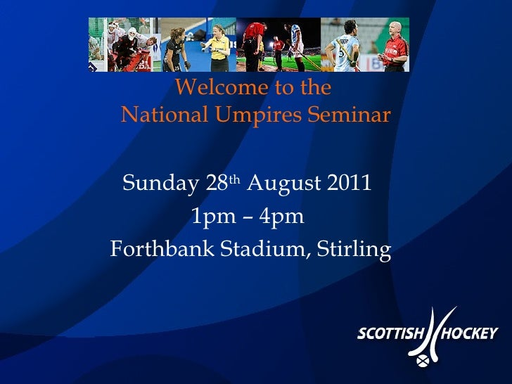 Welcome to the  National Umpires Seminar Sunday 28 th  August 2011  1pm – 4pm  Forthbank Stadium, Stirling