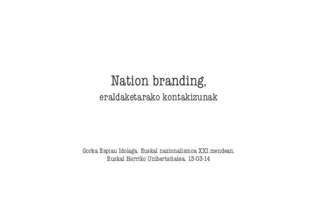 Nation branding,  eraldaketarako kontakizunak    Gorka Espiau Idoiaga. Euskal nazionalismoa XXI.mendean. Euskal Herriko Un...