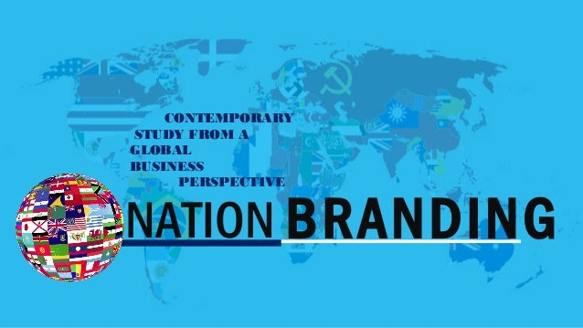 CONTEMPORARY  STUDY FROM A  GLOBAL  BUSINESS  PERSPECTIVE  NATION BRANDING