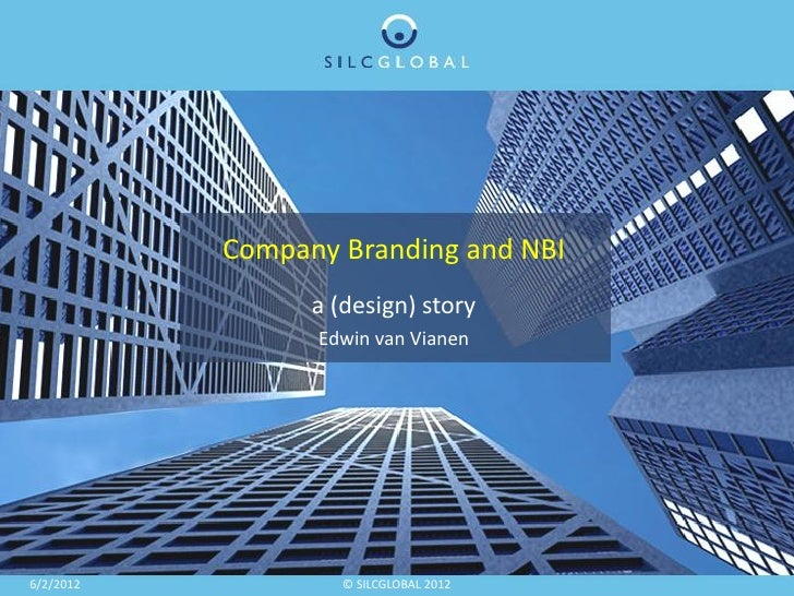 Company Branding and NBI                 a (design) story                 Edwin van Vianen6/2/2012            © SILCGLOBAL...