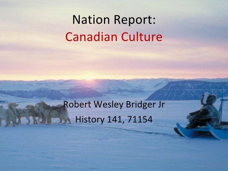 Nation Report: Canadian Culture Robert Wesley Bridger Jr History 141, 71154