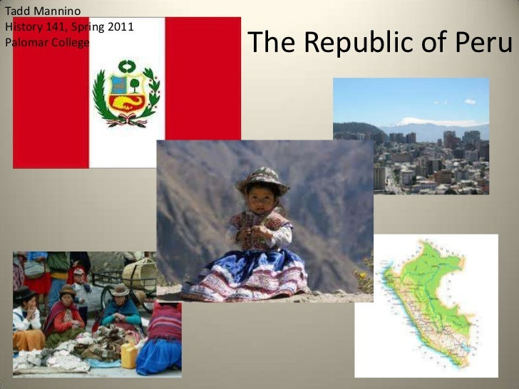 The Republic of Peru<br />Tadd Mannino<br />History 141, Spring 2011<br />Palomar College<br />