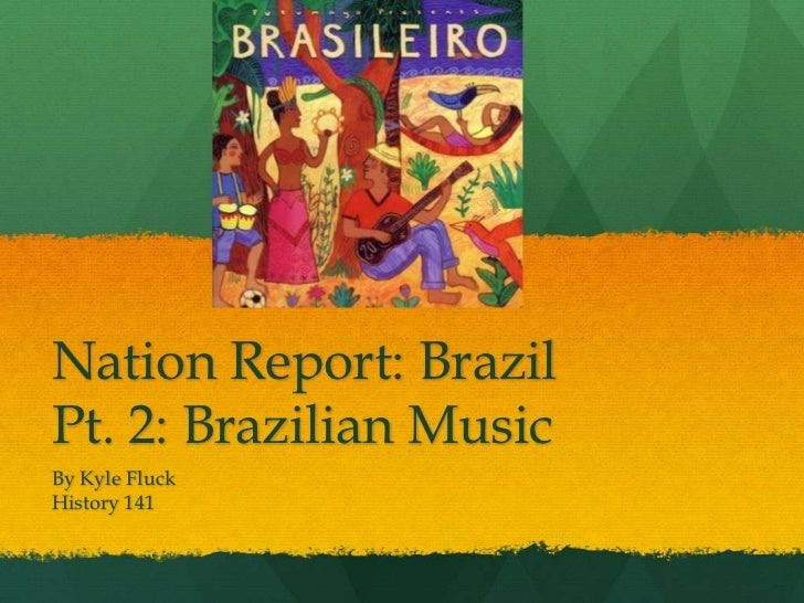 Nation Report: BrazilPt. 2: Brazilian Music<br />By Kyle Fluck	<br />History 141<br />