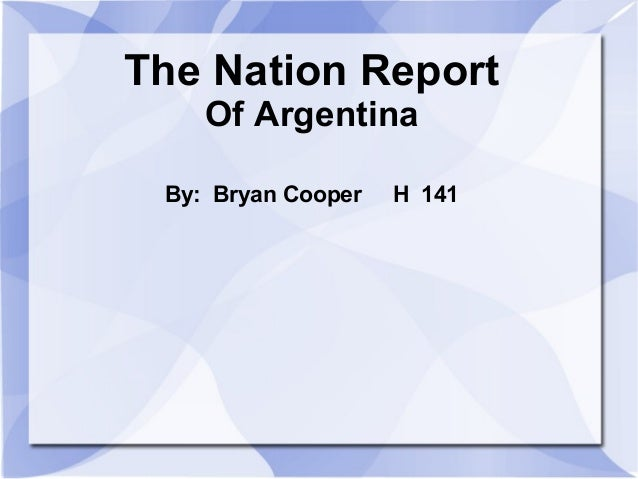 The Nation Report Of Argentina By: Bryan Cooper H 141