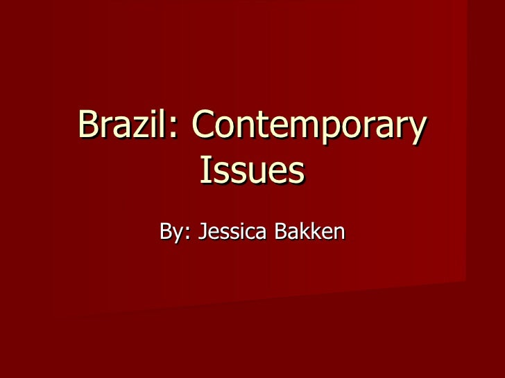 Brazil: Contemporary Issues By: Jessica Bakken