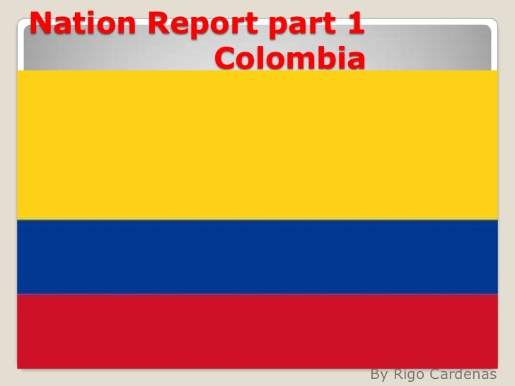 Nation Report part 1   Colombia <br />By Rigo Cardenas<br />