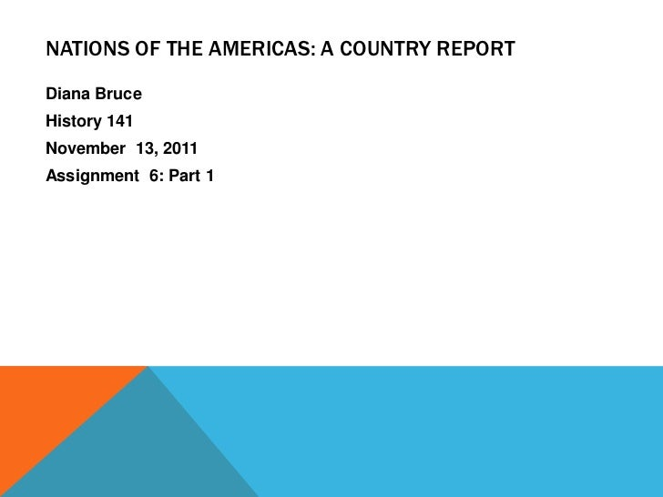 NATIONS OF THE AMERICAS: A COUNTRY REPORTDiana BruceHistory 141November 13, 2011Assignment 6: Part 1