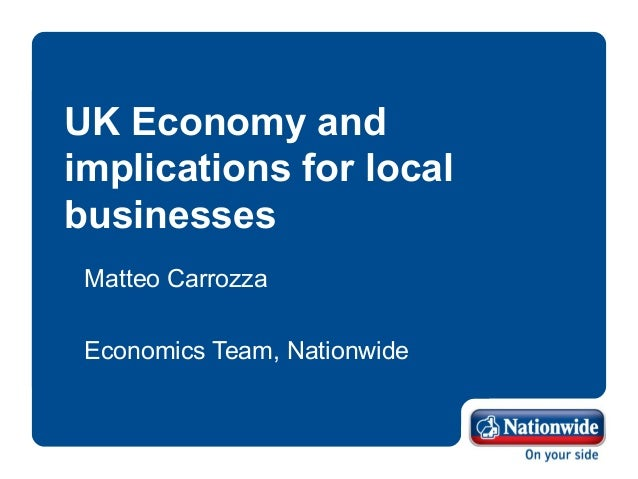 UK Economy and implications for local businesses Matteo Carrozza Economics Team, Nationwide