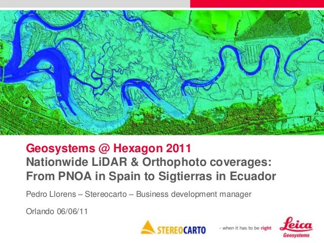 Geosystems @ Hexagon 2011 Nationwide LiDAR & Orthophoto coverages: From PNOA in Spain to Sigtierras in Ecuador Pedro Llore...