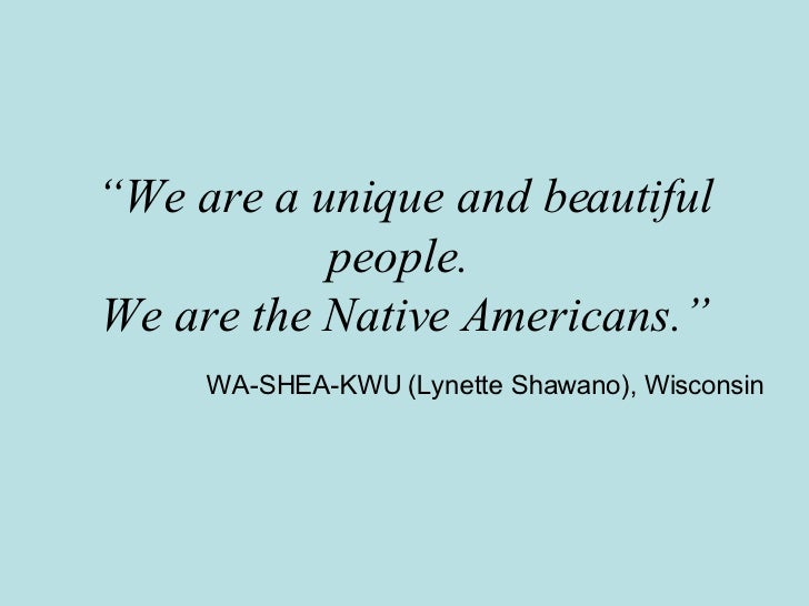 """"""" We are a unique and beautiful people.  We are the Native Americans."""" WA-SHEA-KWU (Lynette Shawano), Wisconsin"""